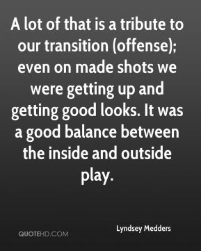 Lyndsey Medders  - A lot of that is a tribute to our transition (offense); even on made shots we were getting up and getting good looks. It was a good balance between the inside and outside play.