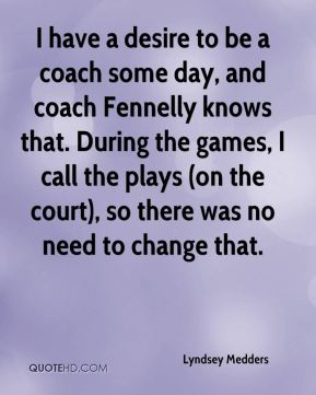 Lyndsey Medders  - I have a desire to be a coach some day, and coach Fennelly knows that. During the games, I call the plays (on the court), so there was no need to change that.