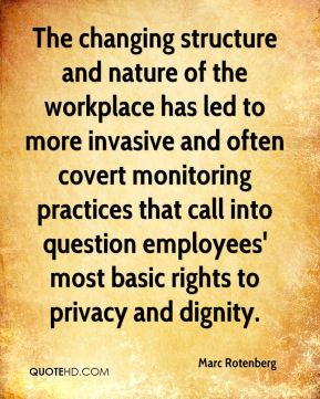 The changing structure and nature of the workplace has led to more invasive and often covert monitoring practices that call into question employees' most basic rights to privacy and dignity.