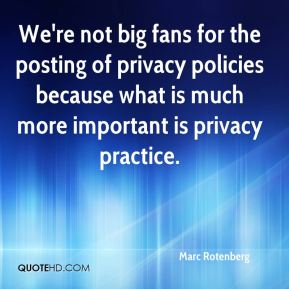 We're not big fans for the posting of privacy policies because what is much more important is privacy practice.