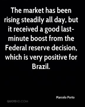 Marcelo Porto  - The market has been rising steadily all day, but it received a good last-minute boost from the Federal reserve decision, which is very positive for Brazil.