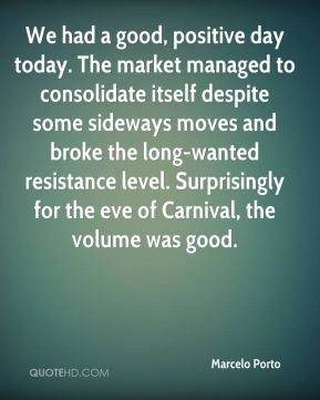 Marcelo Porto  - We had a good, positive day today. The market managed to consolidate itself despite some sideways moves and broke the long-wanted resistance level. Surprisingly for the eve of Carnival, the volume was good.
