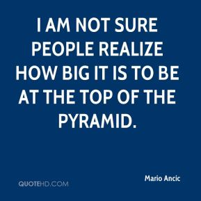 Mario Ancic  - I am not sure people realize how big it is to be at the top of the pyramid.