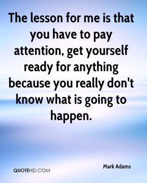 Mark Adams  - The lesson for me is that you have to pay attention, get yourself ready for anything because you really don't know what is going to happen.