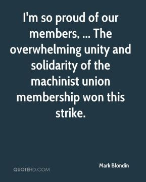 Mark Blondin  - I'm so proud of our members, ... The overwhelming unity and solidarity of the machinist union membership won this strike.