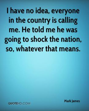 I have no idea, everyone in the country is calling me. He told me he was going to shock the nation, so, whatever that means.