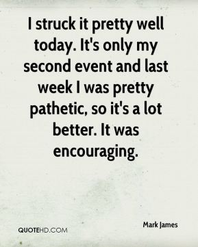 Mark James  - I struck it pretty well today. It's only my second event and last week I was pretty pathetic, so it's a lot better. It was encouraging.