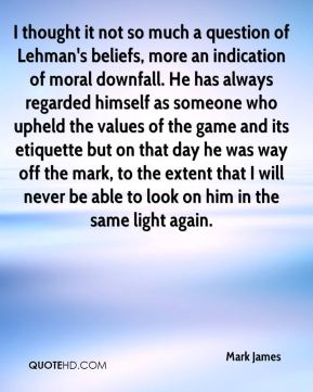 I thought it not so much a question of Lehman's beliefs, more an indication of moral downfall. He has always regarded himself as someone who upheld the values of the game and its etiquette but on that day he was way off the mark, to the extent that I will never be able to look on him in the same light again.