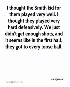 I thought the Smith kid for them played very well. I thought they played very hard defensively. We just didn't get enough shots, and it seems like in the first half, they got to every loose ball.