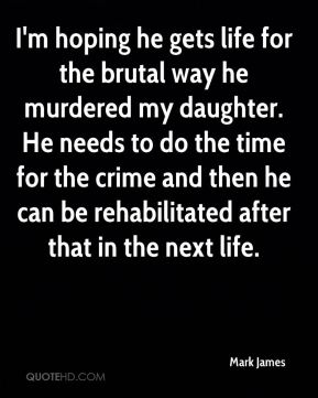 Mark James  - I'm hoping he gets life for the brutal way he murdered my daughter. He needs to do the time for the crime and then he can be rehabilitated after that in the next life.