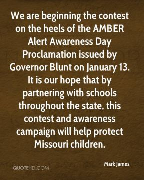 Mark James  - We are beginning the contest on the heels of the AMBER Alert Awareness Day Proclamation issued by Governor Blunt on January 13. It is our hope that by partnering with schools throughout the state, this contest and awareness campaign will help protect Missouri children.