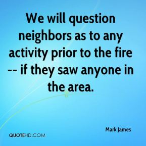 We will question neighbors as to any activity prior to the fire -- if they saw anyone in the area.