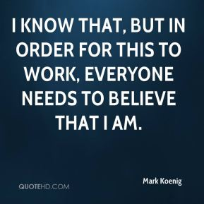 Mark Koenig  - I know that, but in order for this to work, everyone needs to believe that I am.