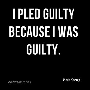 Mark Koenig  - I pled guilty because I was guilty.
