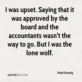 Mark Koenig  - I was upset. Saying that it was approved by the board and the accountants wasn't the way to go. But I was the lone wolf.