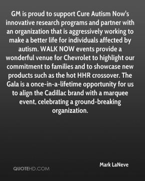 Mark LaNeve  - GM is proud to support Cure Autism Now's innovative research programs and partner with an organization that is aggressively working to make a better life for individuals affected by autism. WALK NOW events provide a wonderful venue for Chevrolet to highlight our commitment to families and to showcase new products such as the hot HHR crossover. The Gala is a once-in-a-lifetime opportunity for us to align the Cadillac brand with a marquee event, celebrating a ground-breaking organization.