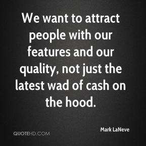 Mark LaNeve  - We want to attract people with our features and our quality, not just the latest wad of cash on the hood.