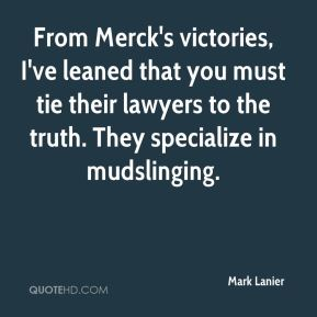 Mark Lanier  - From Merck's victories, I've leaned that you must tie their lawyers to the truth. They specialize in mudslinging.