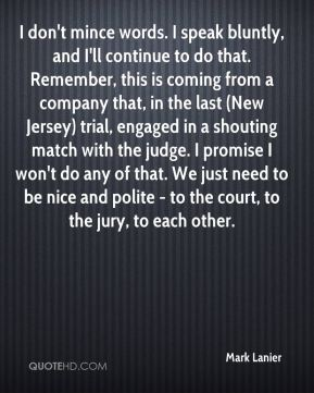 Mark Lanier  - I don't mince words. I speak bluntly, and I'll continue to do that. Remember, this is coming from a company that, in the last (New Jersey) trial, engaged in a shouting match with the judge. I promise I won't do any of that. We just need to be nice and polite - to the court, to the jury, to each other.