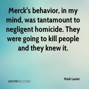 Mark Lanier  - Merck's behavior, in my mind, was tantamount to negligent homicide. They were going to kill people and they knew it.