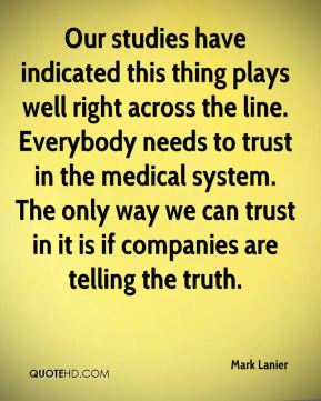 Mark Lanier  - Our studies have indicated this thing plays well right across the line. Everybody needs to trust in the medical system. The only way we can trust in it is if companies are telling the truth.
