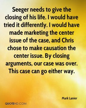 Mark Lanier  - Seeger needs to give the closing of his life. I would have tried it differently. I would have made marketing the center issue of the case, and Chris chose to make causation the center issue. By closing arguments, our case was over. This case can go either way.