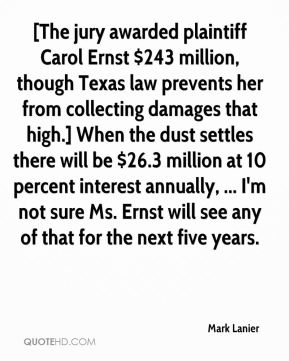 Mark Lanier  - [The jury awarded plaintiff Carol Ernst $243 million, though Texas law prevents her from collecting damages that high.] When the dust settles there will be $26.3 million at 10 percent interest annually, ... I'm not sure Ms. Ernst will see any of that for the next five years.
