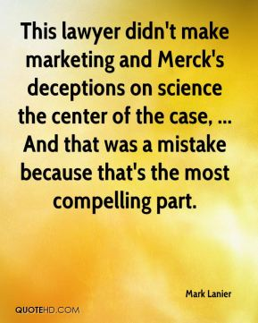 Mark Lanier  - This lawyer didn't make marketing and Merck's deceptions on science the center of the case, ... And that was a mistake because that's the most compelling part.