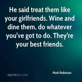 He said treat them like your girlfriends. Wine and dine them, do whatever you've got to do. They're your best friends.