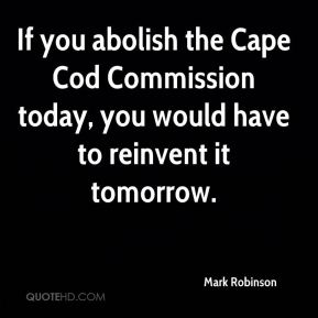 Mark Robinson  - If you abolish the Cape Cod Commission today, you would have to reinvent it tomorrow.