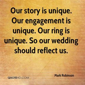 Mark Robinson  - Our story is unique. Our engagement is unique. Our ring is unique. So our wedding should reflect us.