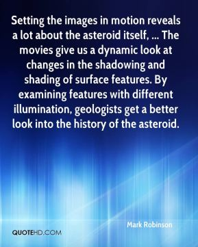 Setting the images in motion reveals a lot about the asteroid itself, ... The movies give us a dynamic look at changes in the shadowing and shading of surface features. By examining features with different illumination, geologists get a better look into the history of the asteroid.