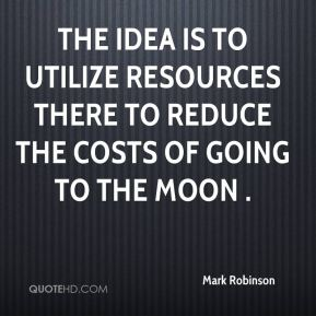 The idea is to utilize resources there to reduce the costs of going to the Moon .