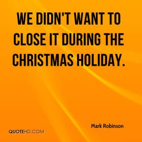 We didn't want to close it during the Christmas holiday.