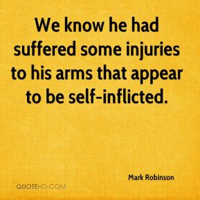 We know he had suffered some injuries to his arms that appear to be self-inflicted.