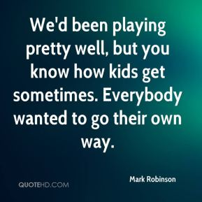 We'd been playing pretty well, but you know how kids get sometimes. Everybody wanted to go their own way.