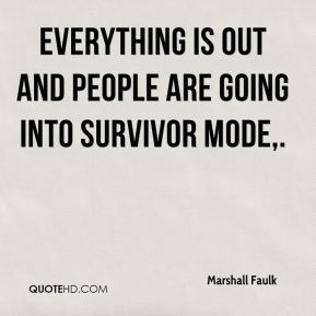 Marshall Faulk  - Everything is out and people are going into survivor mode.