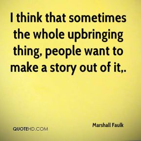 I think that sometimes the whole upbringing thing, people want to make a story out of it.
