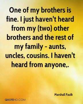 One of my brothers is fine. I just haven't heard from my (two) other brothers and the rest of my family - aunts, uncles, cousins. I haven't heard from anyone.