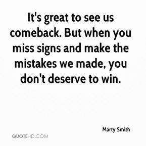 Marty Smith  - It's great to see us comeback. But when you miss signs and make the mistakes we made, you don't deserve to win.