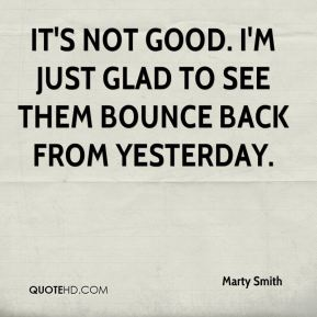 Marty Smith  - It's not good. I'm just glad to see them bounce back from yesterday.