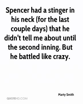 Marty Smith  - Spencer had a stinger in his neck (for the last couple days) that he didn't tell me about until the second inning. But he battled like crazy.