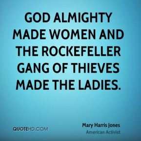 God almighty made women and the Rockefeller gang of thieves made the ladies.