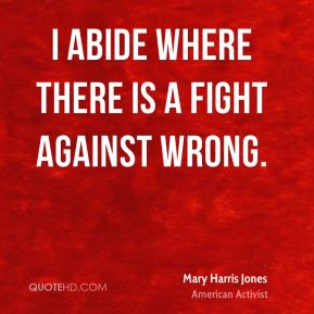 Mary Harris Jones - I abide where there is a fight against wrong.