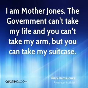Mary Harris Jones - I am Mother Jones. The Government can't take my life and you can't take my arm, but you can take my suitcase.