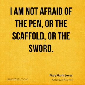 Mary Harris Jones - I am not afraid of the pen, or the scaffold, or the sword.