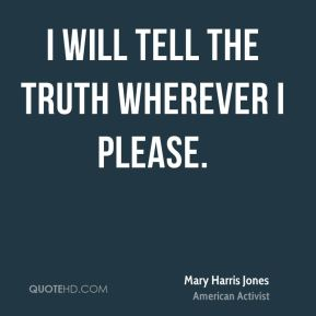 Mary Harris Jones - I will tell the truth wherever I please.