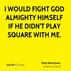 I would fight God Almighty Himself if He didn't play square with me.