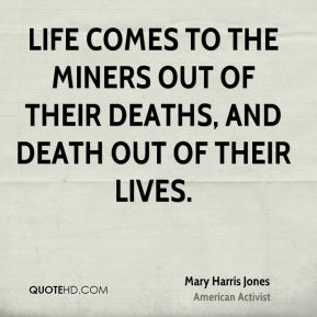 Mary Harris Jones - Life comes to the miners out of their deaths, and death out of their lives.