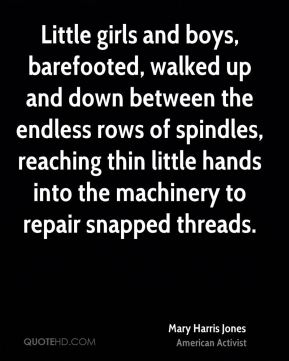 Mary Harris Jones - Little girls and boys, barefooted, walked up and down between the endless rows of spindles, reaching thin little hands into the machinery to repair snapped threads.